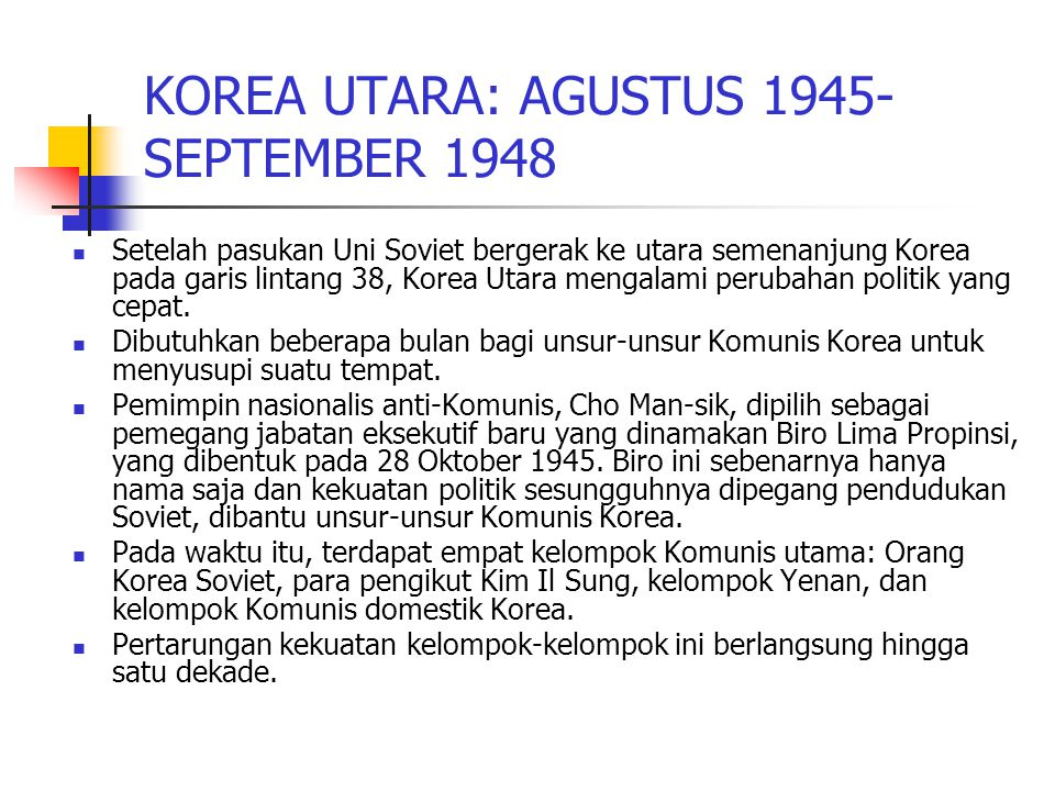 KOREA UTARA: AGUSTUS 1945- SEPTEMBER 1948 Setelah pasukan Uni Soviet bergerak ke utara semenanjung Korea pada garis lintang 38, Korea Utara mengalami perubahan politik yang cepat.