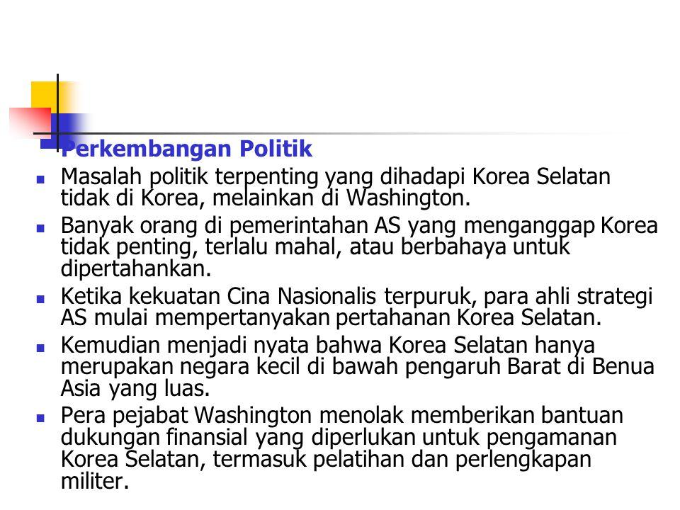 Perkembangan Politik Masalah politik terpenting yang dihadapi Korea Selatan tidak di Korea, melainkan di Washington.