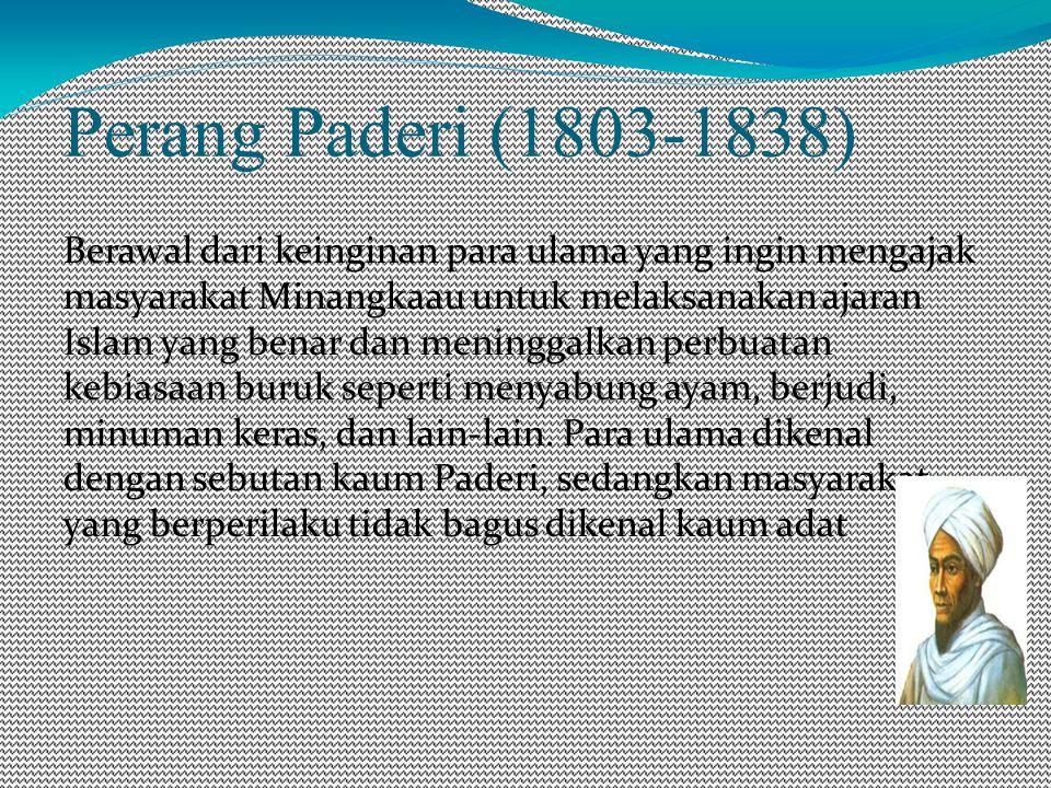 Perang Paderi (1803-1838) Berawal dari keinginan para ulama yang ingin mengajak masyarakat Minangkaau untuk melaksanakan ajaran Islam yang benar dan meninggalkan perbuatan kebiasaan buruk seperti menyabung ayam, berjudi, minuman keras, dan lain-lain.