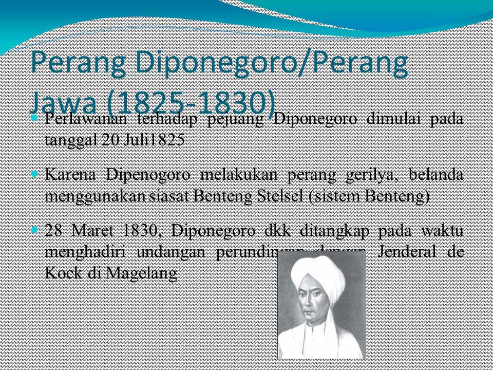 Perang Diponegoro/Perang Jawa (1825-1830) Perlawanan terhadap pejuang Diponegoro dimulai pada tanggal 20 Juli1825 Karena Dipenogoro melakukan perang gerilya, belanda menggunakan siasat Benteng Stelsel (sistem Benteng) 28 Maret 1830, Diponegoro dkk ditangkap pada waktu menghadiri undangan perundingan dengan Jenderal de Kock di Magelang