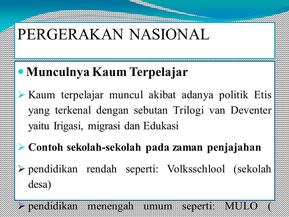 Munculnya Kaum Terpelajar  Kaum terpelajar muncul akibat adanya politik Etis yang terkenal dengan sebutan Trilogi van Deventer yaitu Irigasi, migrasi dan Edukasi  Contoh sekolah-sekolah pada zaman penjajahan  pendidikan rendah seperti: Volksschlool (sekolah desa)  pendidikan menengah umum seperti: MULO ( Pendidikan rendah yang diperluas)  pendidikan menengah kejuruan seperti: Kweekschool (sekolah keguruan)  Pendidikan Tinggi seperti: Sekolah Tinggi Kedokteran di Jakarta(1972), Sekolah Tinggi Hukum di Yogyakarta(1942), dan Sekolah Tinggi Teknik di Bandung (1920) PERGERAKAN NASIONAL