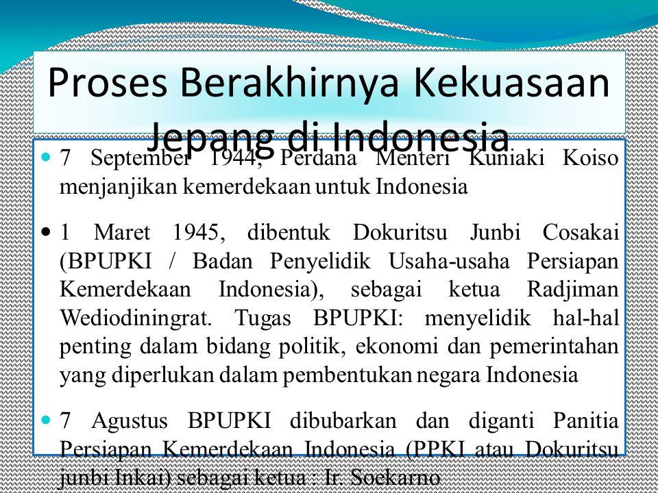 7 September 1944, Perdana Menteri Kuniaki Koiso menjanjikan kemerdekaan untuk Indonesia 1 Maret 1945, dibentuk Dokuritsu Junbi Cosakai (BPUPKI / Badan Penyelidik Usaha-usaha Persiapan Kemerdekaan Indonesia), sebagai ketua Radjiman Wediodiningrat.