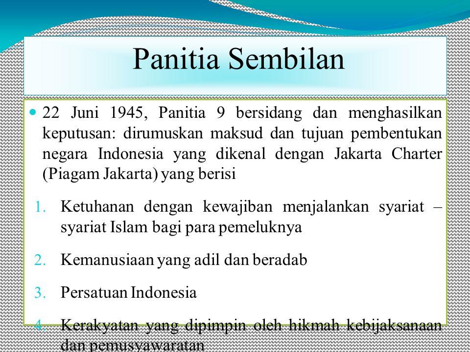 22 Juni 1945, Panitia 9 bersidang dan menghasilkan keputusan: dirumuskan maksud dan tujuan pembentukan negara Indonesia yang dikenal dengan Jakarta Charter (Piagam Jakarta) yang berisi 1.