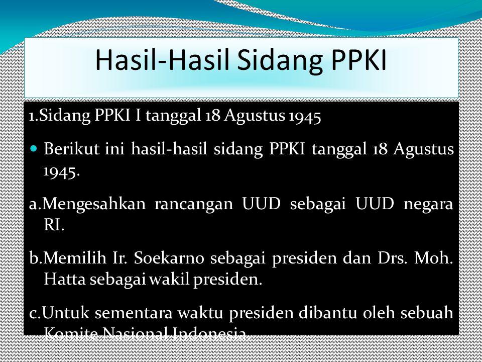 1.Sidang PPKI I tanggal 18 Agustus 1945 Berikut ini hasil-hasil sidang PPKI tanggal 18 Agustus 1945.