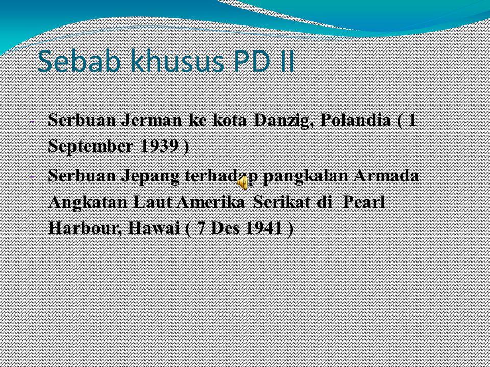 Sebab khusus PD II - Serbuan Jerman ke kota Danzig, Polandia ( 1 September 1939 ) - Serbuan Jepang terhadap pangkalan Armada Angkatan Laut Amerika Serikat di Pearl Harbour, Hawai ( 7 Des 1941 )
