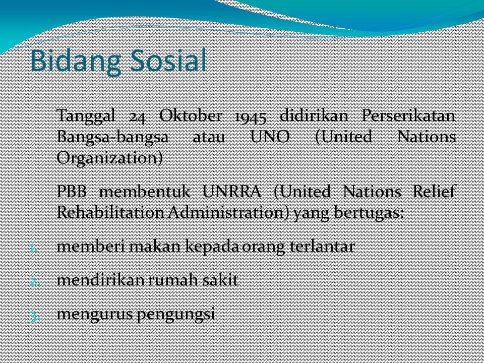 Bidang Sosial Tanggal 24 Oktober 1945 didirikan Perserikatan Bangsa-bangsa atau UNO (United Nations Organization) PBB membentuk UNRRA (United Nations Relief Rehabilitation Administration) yang bertugas: 1.