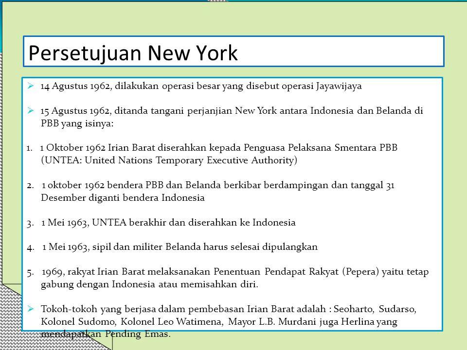 Persetujuan New York  14 Agustus 1962, dilakukan operasi besar yang disebut operasi Jayawijaya  15 Agustus 1962, ditanda tangani perjanjian New York antara Indonesia dan Belanda di PBB yang isinya: 1.