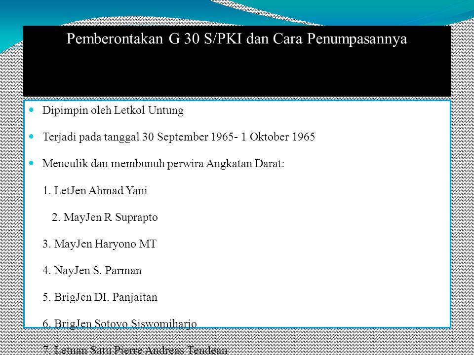 Pemberontakan G 30 S/PKI dan Cara Penumpasannya Dipimpin oleh Letkol Untung Terjadi pada tanggal 30 September 1965- 1 Oktober 1965 Menculik dan membunuh perwira Angkatan Darat: 1.