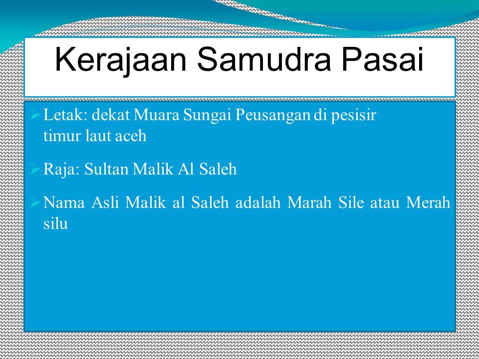 Kerajaan Samudra Pasai  Letak: dekat Muara Sungai Peusangan di pesisir timur laut aceh  Raja: Sultan Malik Al Saleh  Nama Asli Malik al Saleh adalah Marah Sile atau Merah silu