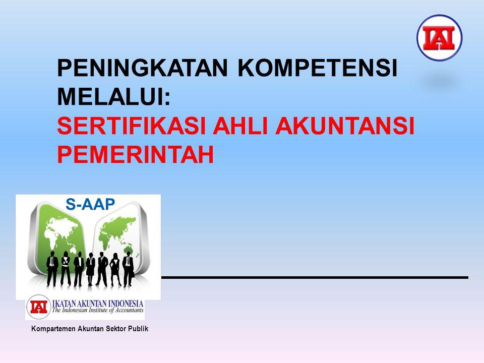 PENINGKATAN KOMPETENSI MELALUI: SERTIFIKASI AHLI AKUNTANSI PEMERINTAH S-AAP Kompartemen Akuntan Sektor Publik