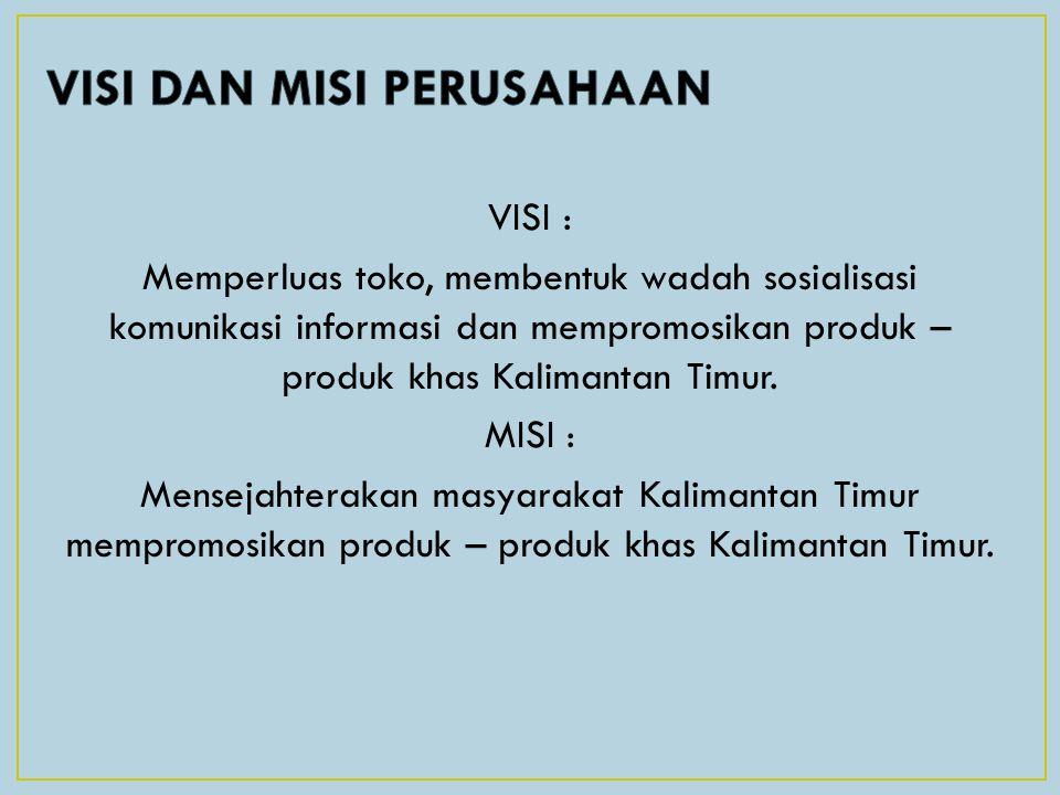 VISI : Memperluas toko, membentuk wadah sosialisasi komunikasi informasi dan mempromosikan produk – produk khas Kalimantan Timur. MISI : Mensejahterak