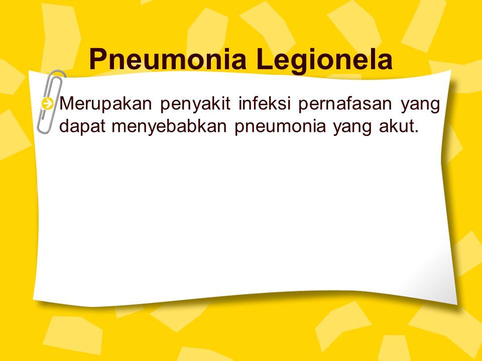 Pneumonia Legionela Merupakan penyakit infeksi pernafasan yang dapat menyebabkan pneumonia yang akut.