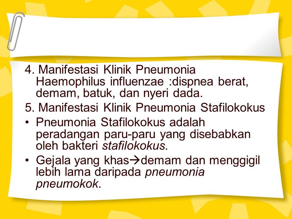 4. Manifestasi Klinik Pneumonia Haemophilus influenzae :dispnea berat, demam, batuk, dan nyeri dada. 5. Manifestasi Klinik Pneumonia Stafilokokus Pneu