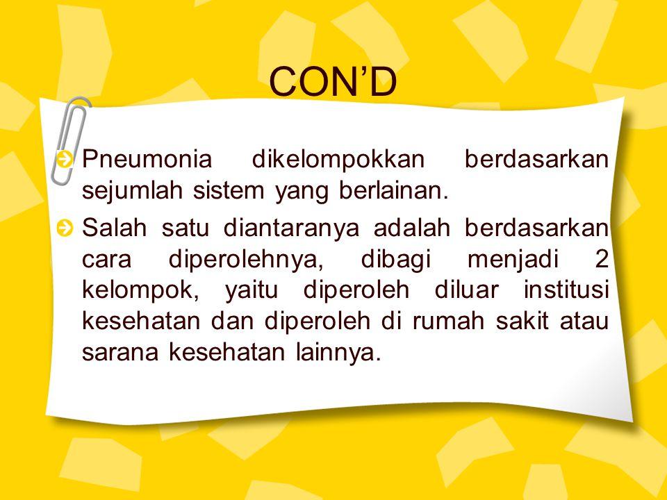 CON'D Pneumonia dikelompokkan berdasarkan sejumlah sistem yang berlainan. Salah satu diantaranya adalah berdasarkan cara diperolehnya, dibagi menjadi