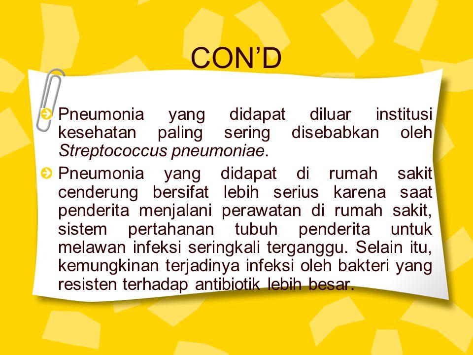 CON'D Pneumonia yang didapat diluar institusi kesehatan paling sering disebabkan oleh Streptococcus pneumoniae. Pneumonia yang didapat di rumah sakit