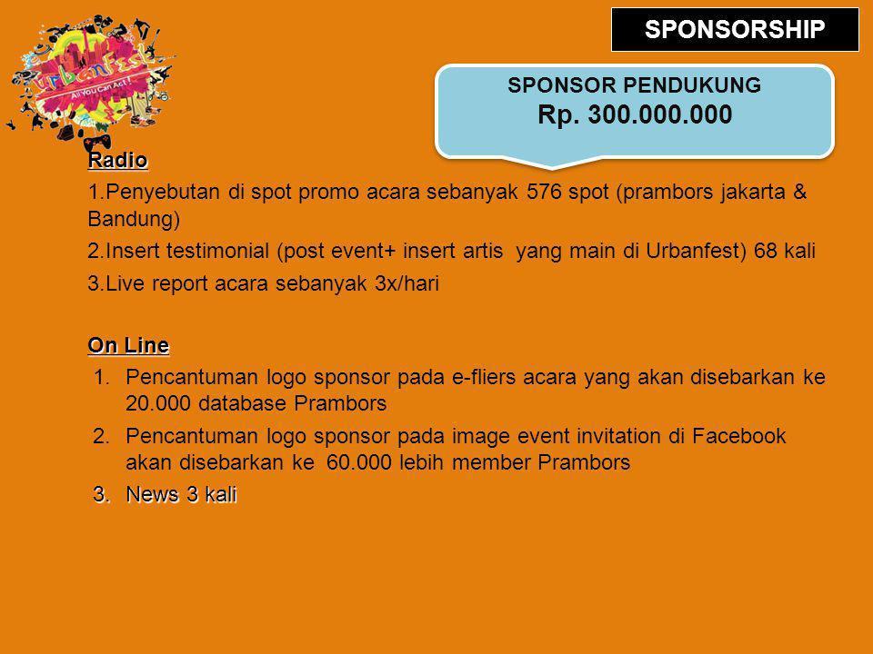 Radio 1.Penyebutan di spot promo acara sebanyak 576 spot (prambors jakarta & Bandung) 2.Insert testimonial (post event+ insert artis yang main di Urbanfest) 68 kali 3.Live report acara sebanyak 3x/hari On Line 1.Pencantuman logo sponsor pada e-fliers acara yang akan disebarkan ke 20.000 database Prambors 2.Pencantuman logo sponsor pada image event invitation di Facebook akan disebarkan ke 60.000 lebih member Prambors 3.News 3 kali SPONSOR PENDUKUNG Rp.