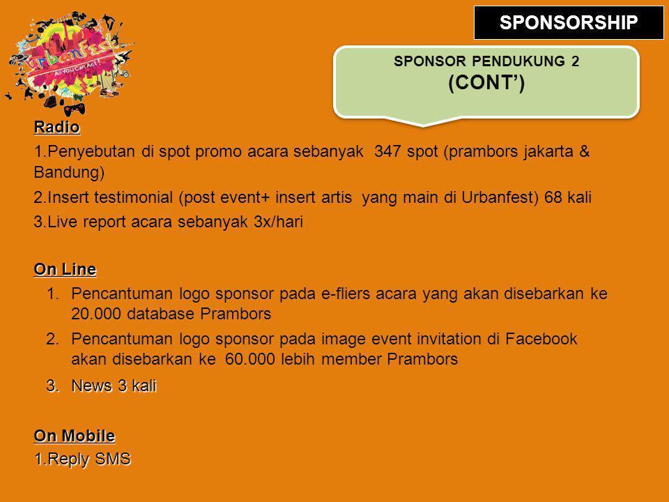 Radio 1.Penyebutan di spot promo acara sebanyak 347 spot (prambors jakarta & Bandung) 2.Insert testimonial (post event+ insert artis yang main di Urbanfest) 68 kali 3.Live report acara sebanyak 3x/hari On Line 1.Pencantuman logo sponsor pada e-fliers acara yang akan disebarkan ke 20.000 database Prambors 2.Pencantuman logo sponsor pada image event invitation di Facebook akan disebarkan ke 60.000 lebih member Prambors 3.News 3 kali On Mobile 1.Reply SMS SPONSOR PENDUKUNG 2 (CONT') SPONSORSHIP