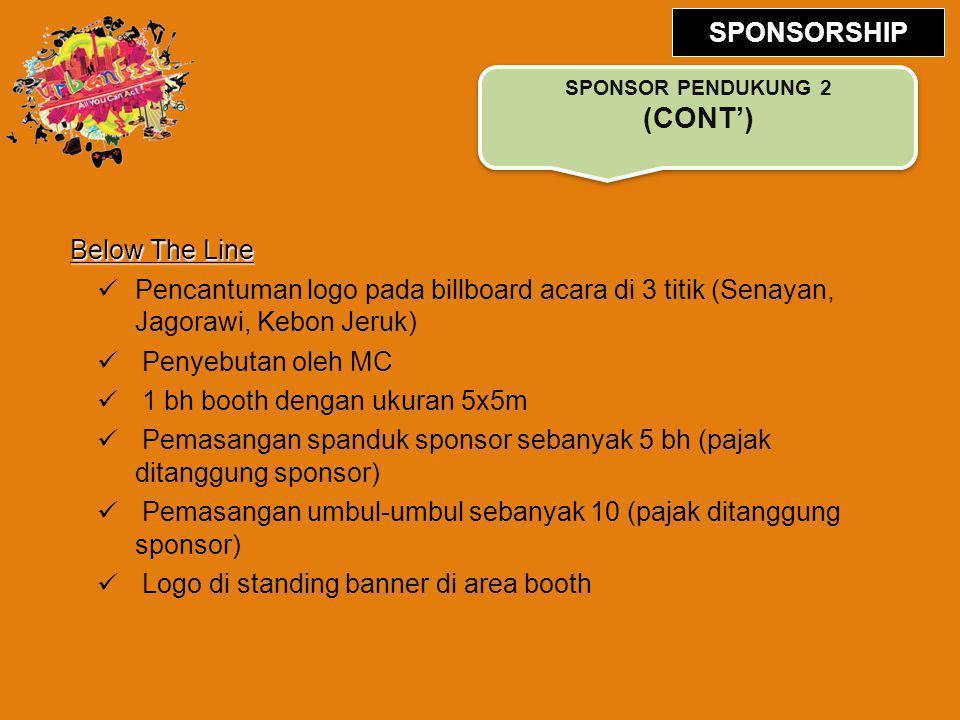 Below The Line Pencantuman logo pada billboard acara di 3 titik (Senayan, Jagorawi, Kebon Jeruk) Penyebutan oleh MC 1 bh booth dengan ukuran 5x5m Pemasangan spanduk sponsor sebanyak 5 bh (pajak ditanggung sponsor) Pemasangan umbul-umbul sebanyak 10 (pajak ditanggung sponsor) Logo di standing banner di area booth SPONSOR PENDUKUNG 2 (CONT') SPONSORSHIP