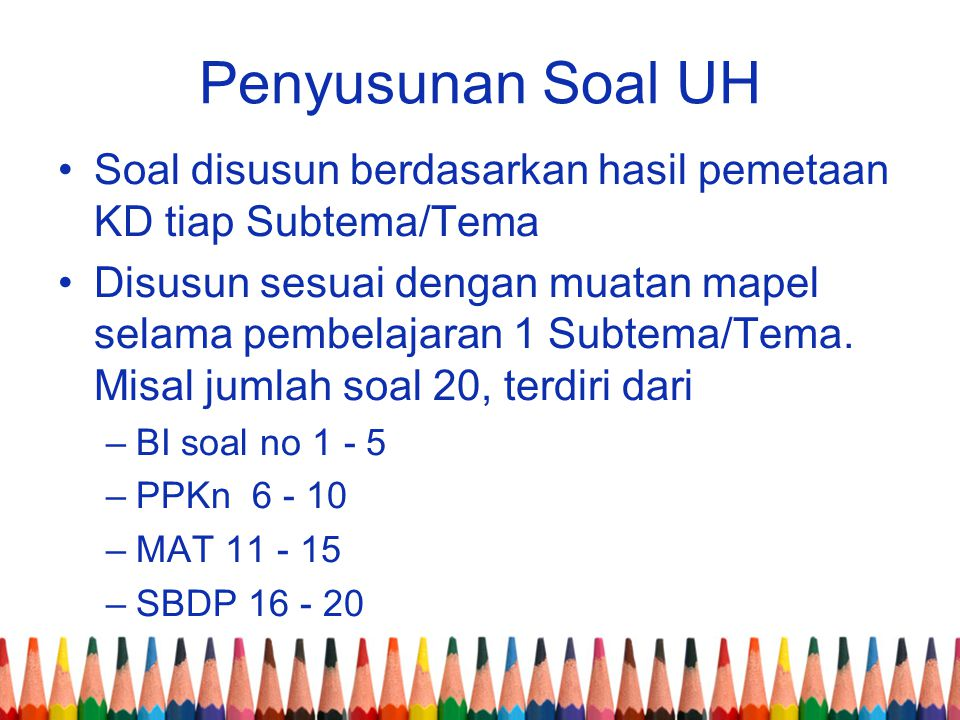 Penyusunan Soal UH Soal disusun berdasarkan hasil pemetaan KD tiap Subtema/Tema Disusun sesuai dengan muatan mapel selama pembelajaran 1 Subtema/Tema.