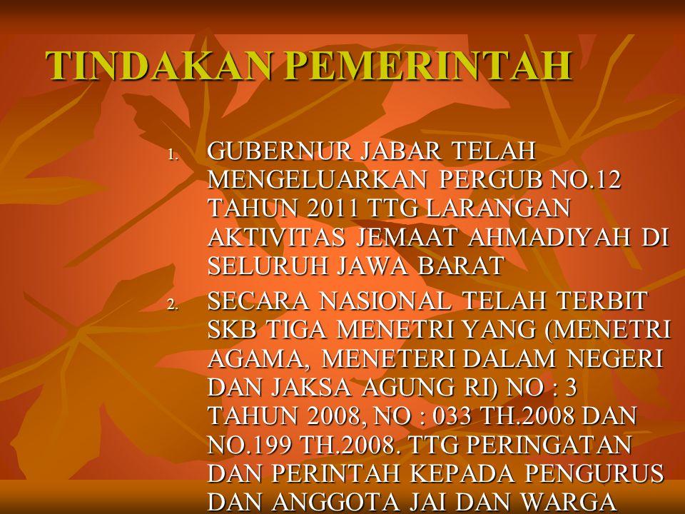 TINDAKAN PEMERINTAH 1. GUBERNUR JABAR TELAH MENGELUARKAN PERGUB NO.12 TAHUN 2011 TTG LARANGAN AKTIVITAS JEMAAT AHMADIYAH DI SELURUH JAWA BARAT 2. SECA
