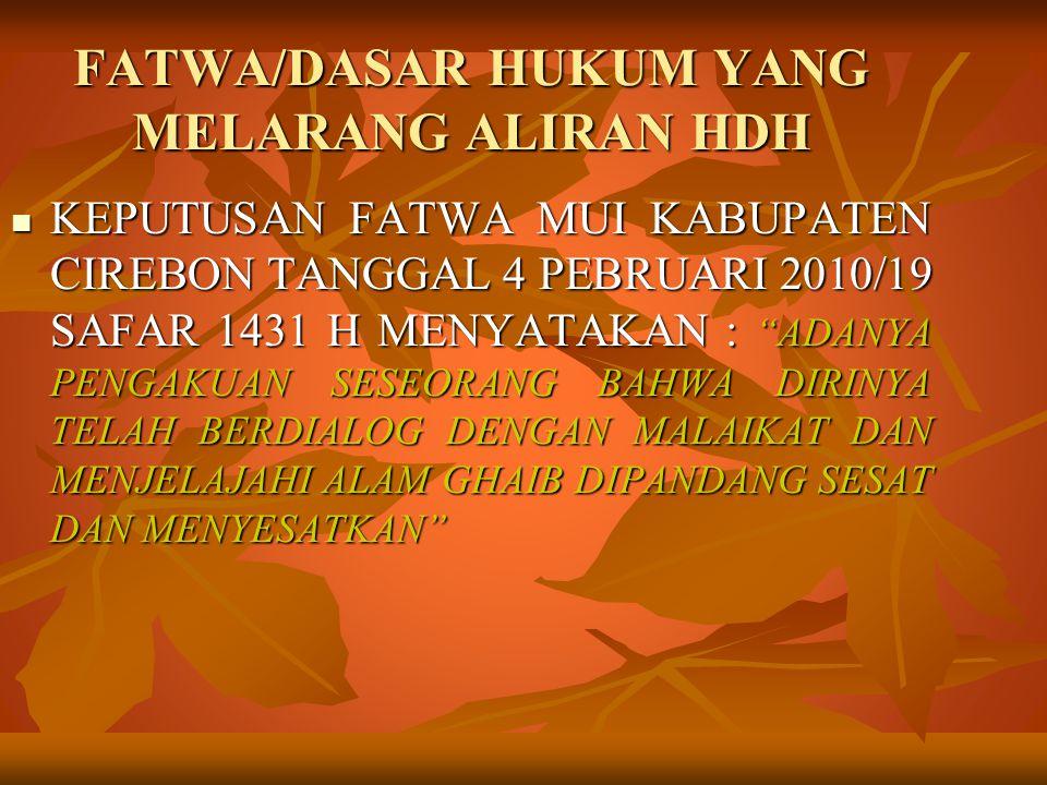 FATWA/DASAR HUKUM YANG MELARANG ALIRAN HDH KEPUTUSAN FATWA MUI KABUPATEN CIREBON TANGGAL 4 PEBRUARI 2010/19 SAFAR 1431 H MENYATAKAN : ADANYA PENGAKUAN SESEORANG BAHWA DIRINYA TELAH BERDIALOG DENGAN MALAIKAT DAN MENJELAJAHI ALAM GHAIB DIPANDANG SESAT DAN MENYESATKAN KEPUTUSAN FATWA MUI KABUPATEN CIREBON TANGGAL 4 PEBRUARI 2010/19 SAFAR 1431 H MENYATAKAN : ADANYA PENGAKUAN SESEORANG BAHWA DIRINYA TELAH BERDIALOG DENGAN MALAIKAT DAN MENJELAJAHI ALAM GHAIB DIPANDANG SESAT DAN MENYESATKAN
