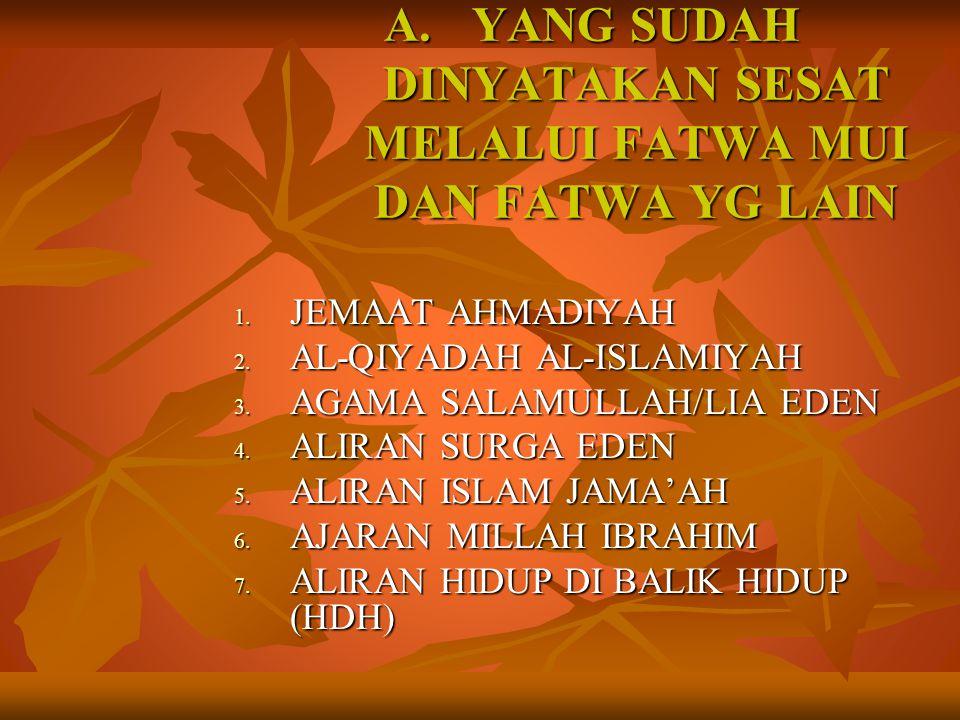 A.YANG SUDAH DINYATAKAN SESAT MELALUI FATWA MUI DAN FATWA YG LAIN 1. JEMAAT AHMADIYAH 2. AL-QIYADAH AL-ISLAMIYAH 3. AGAMA SALAMULLAH/LIA EDEN 4. ALIRA