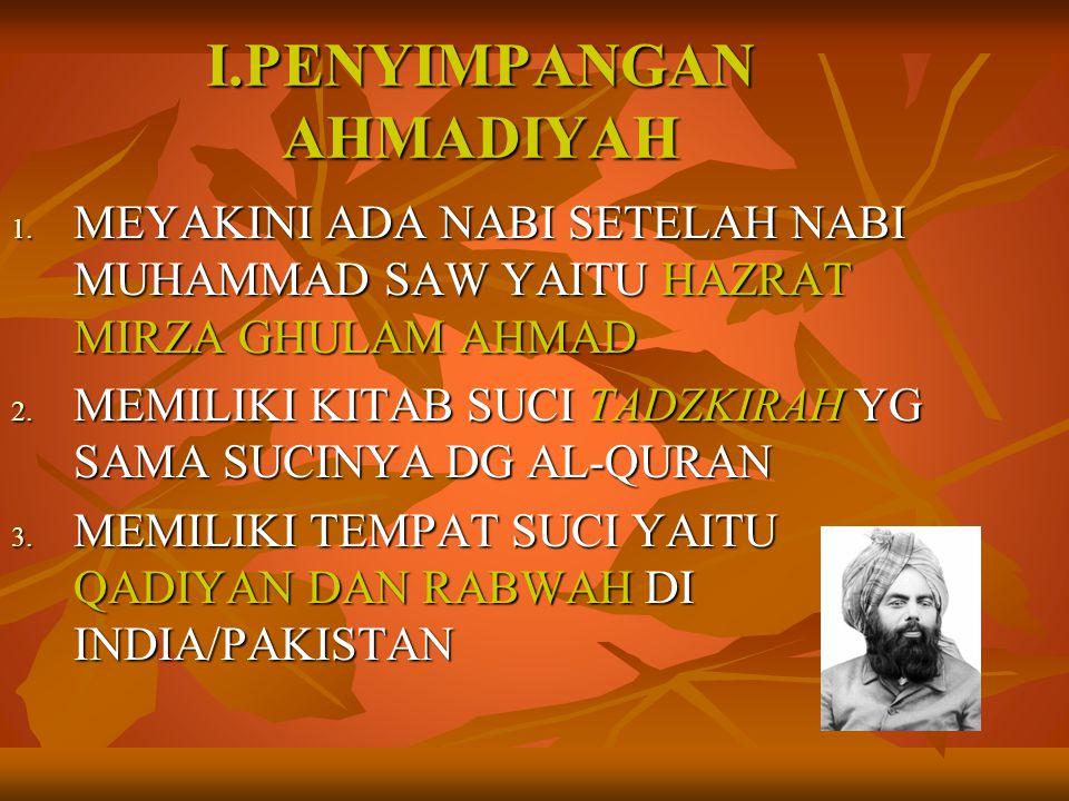 I.PENYIMPANGAN AHMADIYAH 1. MEYAKINI ADA NABI SETELAH NABI MUHAMMAD SAW YAITU HAZRAT MIRZA GHULAM AHMAD 2. MEMILIKI KITAB SUCI TADZKIRAH YG SAMA SUCIN