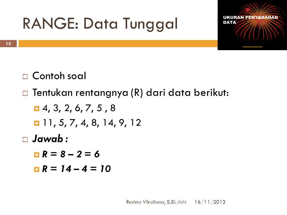 16/11/2013 Resista Vikaliana, S.Si. MM 14  Data tunggal  bila ada sekumpulan data tunggal X1,X2,X3 … Xn, maka rentang datanya dapat dinyatakan dalam