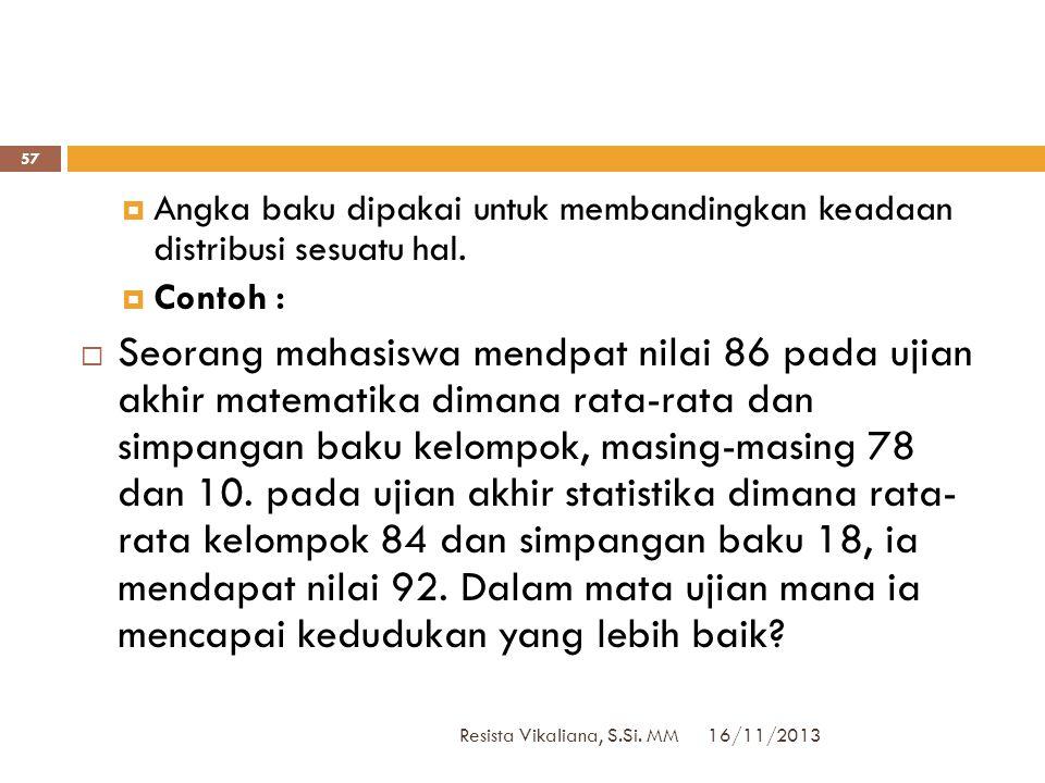 16/11/2013 Resista Vikaliana, S.Si. MM 56  Contoh :  Dalam psikologi, test Wechsler-Bellevue diubah ke dalam angka baku dengan rata-rata = 10 dan si