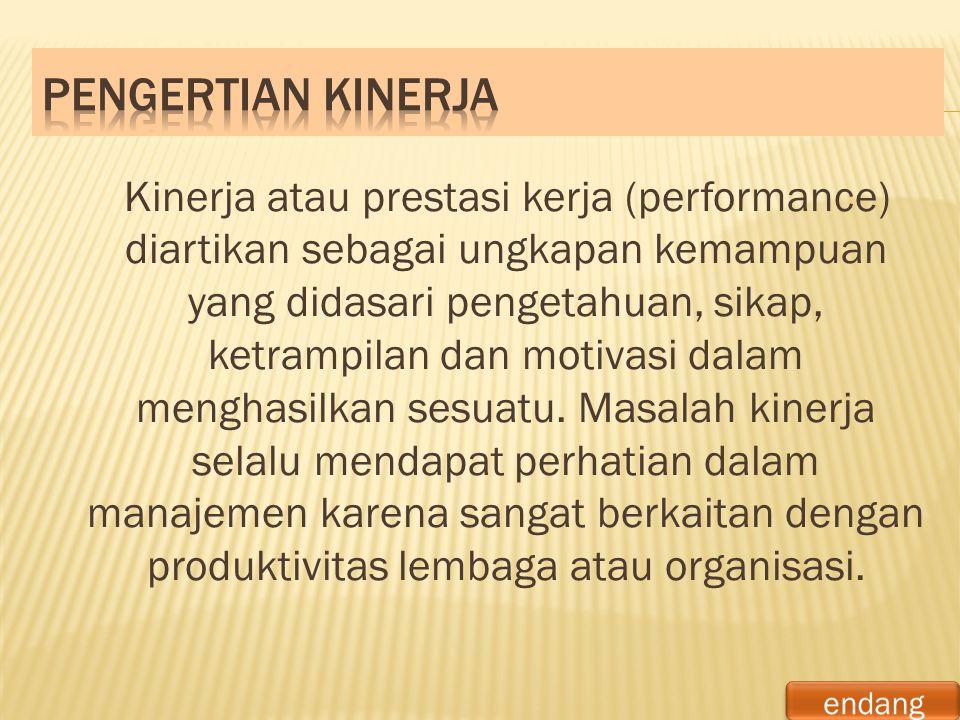 Kinerja atau prestasi kerja (performance) diartikan sebagai ungkapan kemampuan yang didasari pengetahuan, sikap, ketrampilan dan motivasi dalam mengha