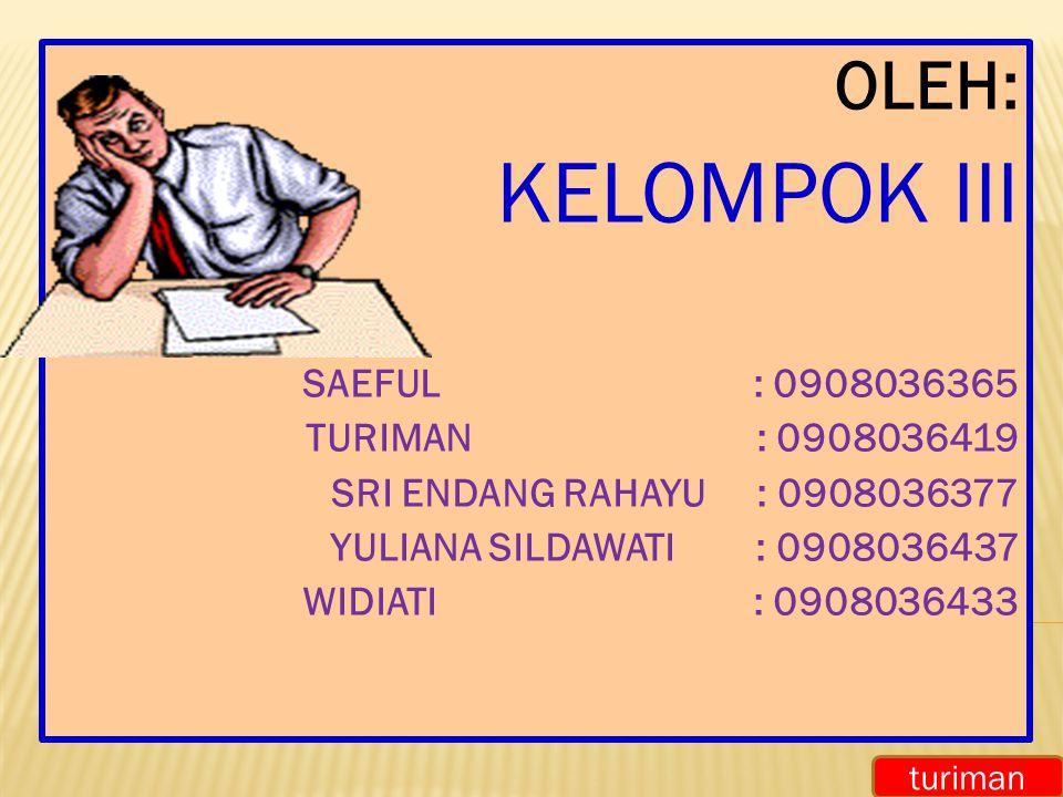 OLEH: KELOMPOK III SAEFUL : 0908036365 TURIMAN : 0908036419 SRI ENDANG RAHAYU: 0908036377 YULIANA SILDAWATI: 0908036437 WIDIATI : 0908036433 turiman