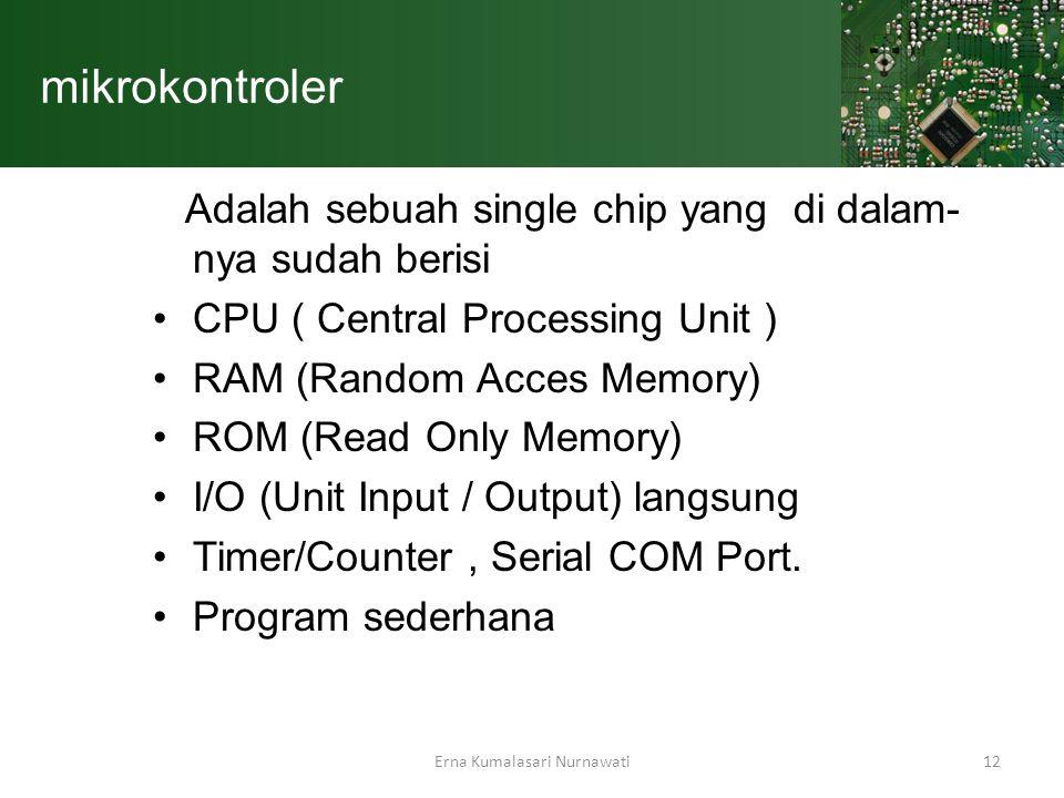 Erna Kumalasari Nurnawati12 mikrokontroler Adalah sebuah single chip yang di dalam- nya sudah berisi CPU ( Central Processing Unit ) RAM (Random Acces