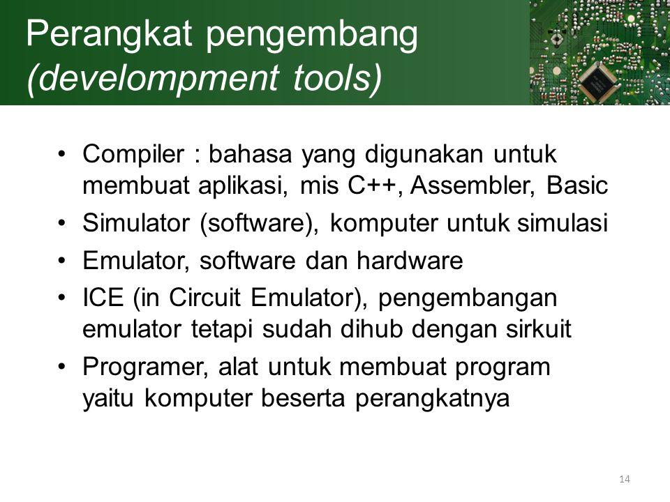 14 Perangkat pengembang (develompment tools) Compiler : bahasa yang digunakan untuk membuat aplikasi, mis C++, Assembler, Basic Simulator (software),