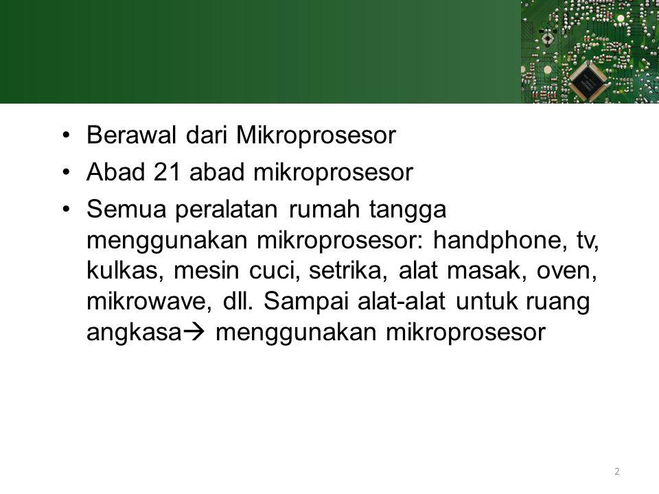 2 Berawal dari Mikroprosesor Abad 21 abad mikroprosesor Semua peralatan rumah tangga menggunakan mikroprosesor: handphone, tv, kulkas, mesin cuci, set