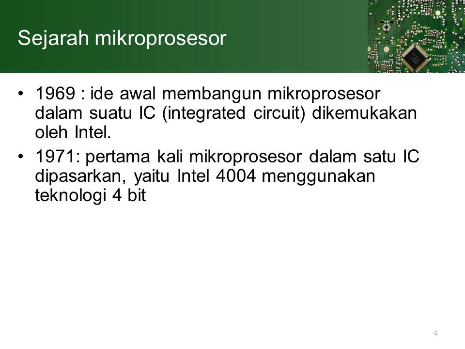 4 Sejarah mikroprosesor 1969 : ide awal membangun mikroprosesor dalam suatu IC (integrated circuit) dikemukakan oleh Intel. 1971: pertama kali mikropr