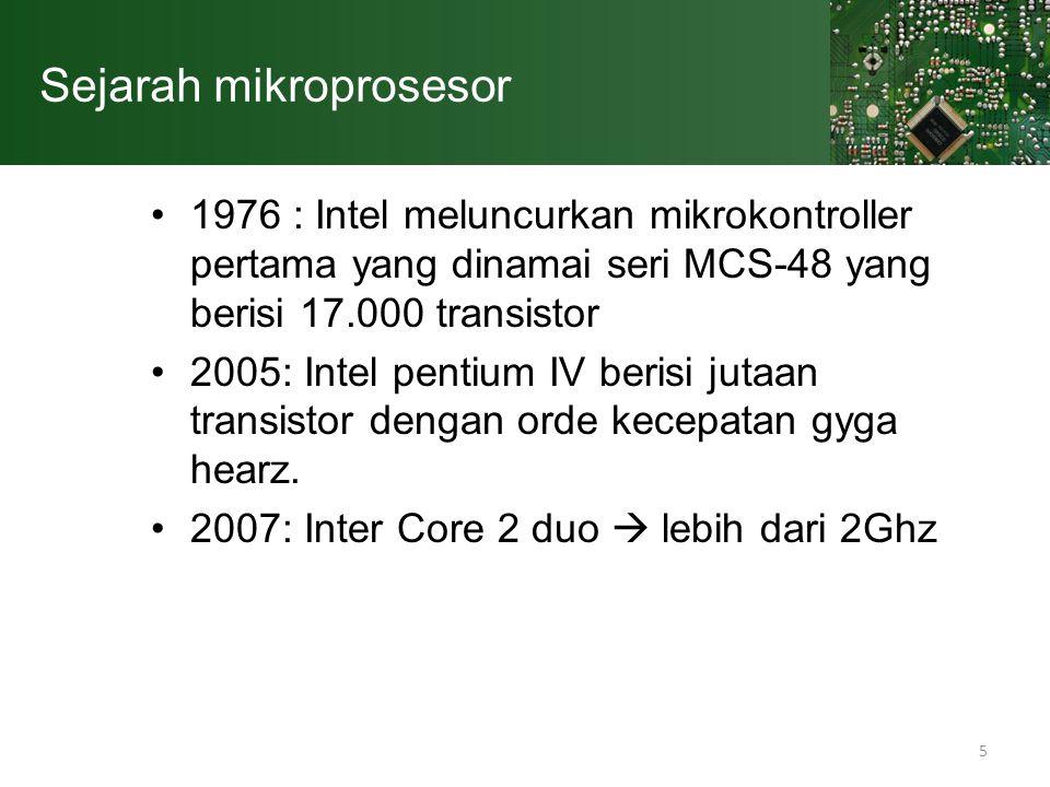 5 Sejarah mikroprosesor 1976 : Intel meluncurkan mikrokontroller pertama yang dinamai seri MCS-48 yang berisi 17.000 transistor 2005: Intel pentium IV