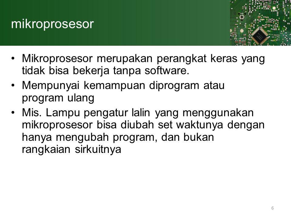 6 mikroprosesor Mikroprosesor merupakan perangkat keras yang tidak bisa bekerja tanpa software. Mempunyai kemampuan diprogram atau program ulang Mis.