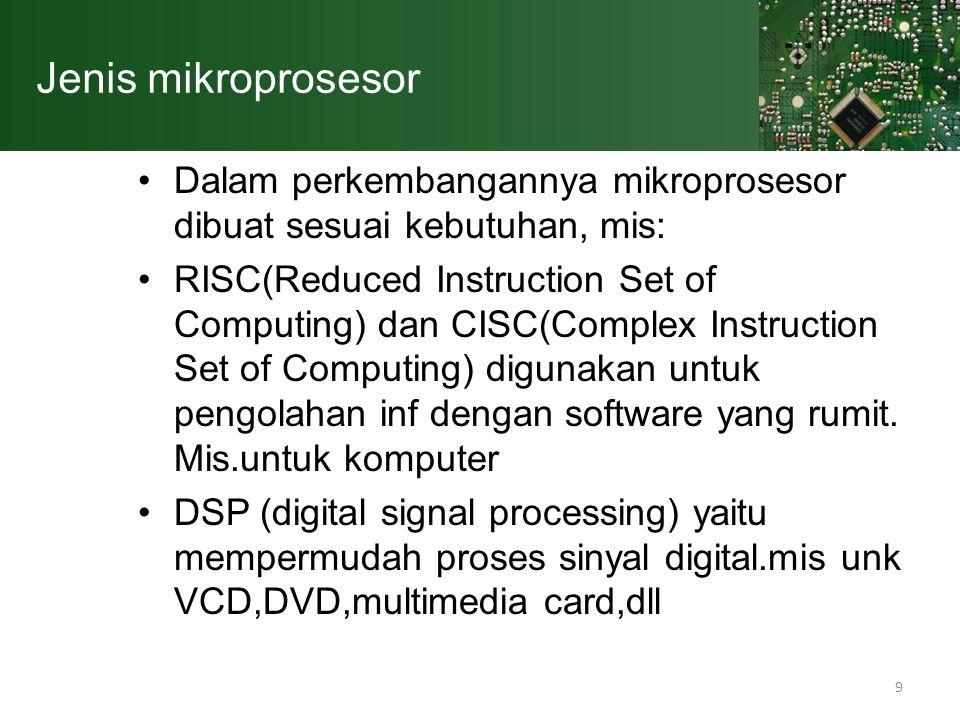 9 Jenis mikroprosesor Dalam perkembangannya mikroprosesor dibuat sesuai kebutuhan, mis: RISC(Reduced Instruction Set of Computing) dan CISC(Complex In