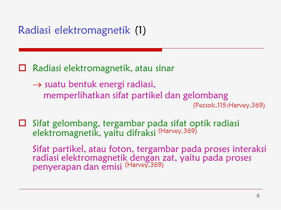 6 Radiasi elektromagnetik (1)  Radiasi elektromagnetik, atau sinar  suatu bentuk energi radiasi, memperlihatkan sifat partikel dan gelombang (Pecsok
