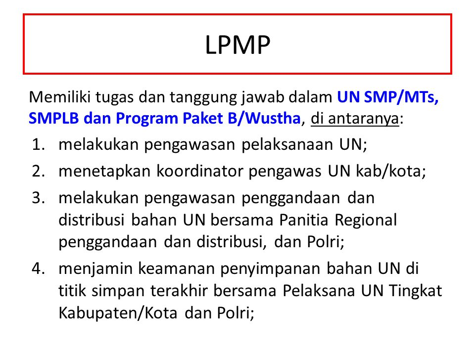 LPMP Memiliki tugas dan tanggung jawab dalam UN SMP/MTs, SMPLB dan Program Paket B/Wustha, di antaranya: 1.melakukan pengawasan pelaksanaan UN; 2.menetapkan koordinator pengawas UN kab/kota; 3.melakukan pengawasan penggandaan dan distribusi bahan UN bersama Panitia Regional penggandaan dan distribusi, dan Polri; 4.menjamin keamanan penyimpanan bahan UN di titik simpan terakhir bersama Pelaksana UN Tingkat Kabupaten/Kota dan Polri;