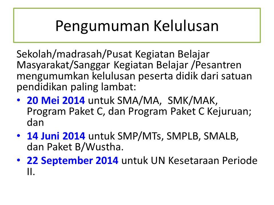 Pengumuman Kelulusan Sekolah/madrasah/Pusat Kegiatan Belajar Masyarakat/Sanggar Kegiatan Belajar /Pesantren mengumumkan kelulusan peserta didik dari satuan pendidikan paling lambat: 20 Mei 2014 untuk SMA/MA, SMK/MAK, Program Paket C, dan Program Paket C Kejuruan; dan 14 Juni 2014 untuk SMP/MTs, SMPLB, SMALB, dan Paket B/Wustha.