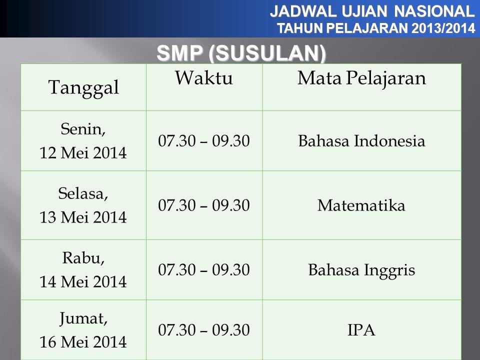 JADWAL UJIAN NASIONAL TAHUN PELAJARAN 2013/2014 SMP (SUSULAN) TanggalWaktu Mata Pelajaran Senin, 12 Mei 2014 07.30 – 09.30Bahasa Indonesia Selasa, 13