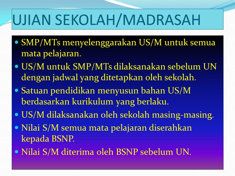 UJIAN SEKOLAH/MADRASAH SMP/MTs menyelenggarakan US/M untuk semua mata pelajaran. US/M untuk SMP/MTs dilaksanakan sebelum UN dengan jadwal yang ditetap