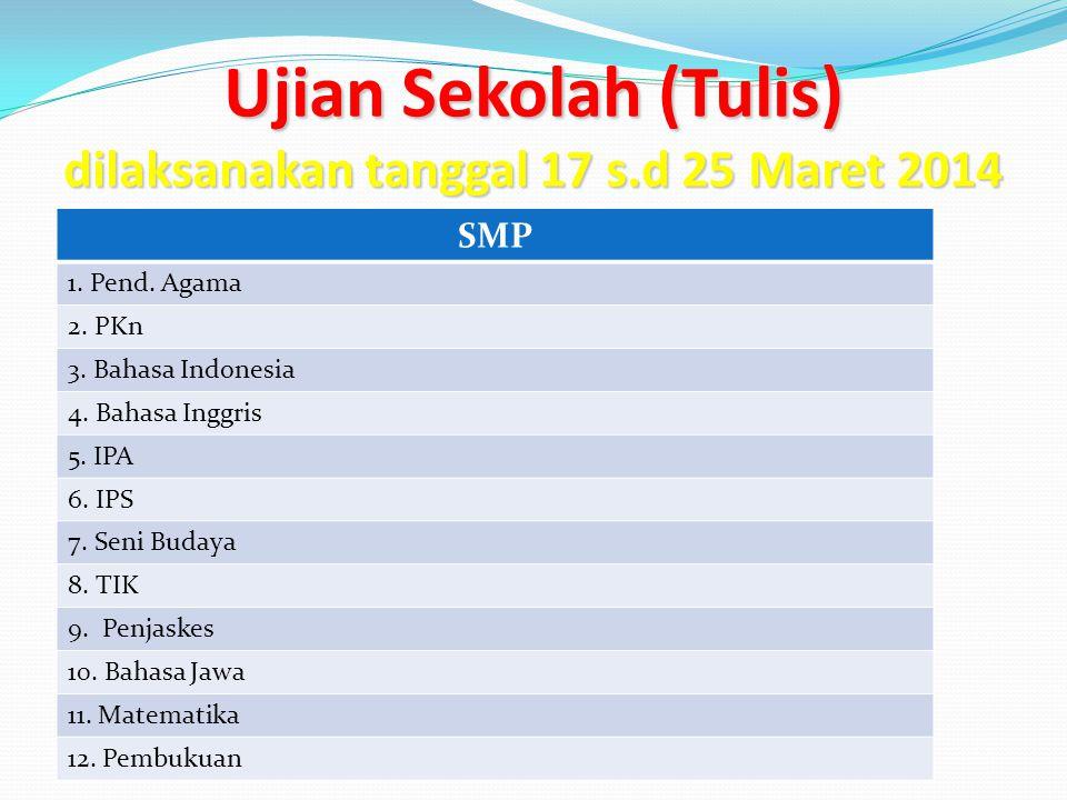 Ujian Sekolah (Tulis) dilaksanakan tanggal 17 s.d 25 Maret 2014 SMP 1. Pend. Agama 2. PKn 3. Bahasa Indonesia 4. Bahasa Inggris 5. IPA 6. IPS 7. Seni