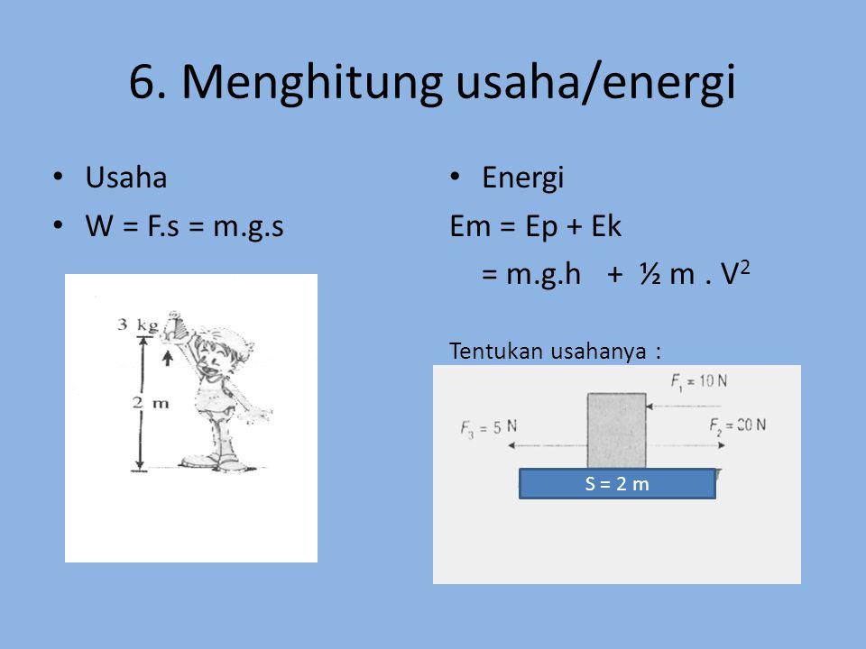 6.Menghitung usaha/energi Usaha W = F.s = m.g.s Energi Em = Ep + Ek = m.g.h + ½ m.