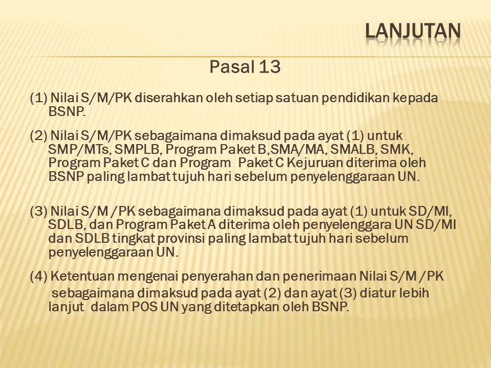 Pasal 13 (1) Nilai S/M/PK diserahkan oleh setiap satuan pendidikan kepada BSNP. (2) Nilai S/M/PK sebagaimana dimaksud pada ayat (1) untuk SMP/MTs, SMP