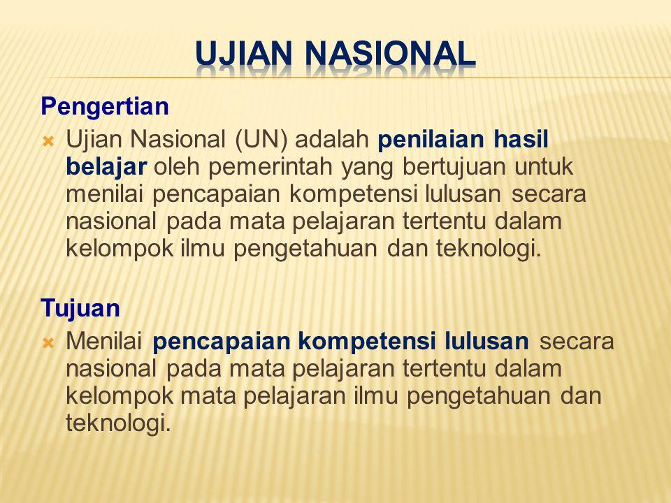 Pengertian  Ujian Nasional (UN) adalah penilaian hasil belajar oleh pemerintah yang bertujuan untuk menilai pencapaian kompetensi lulusan secara nasi