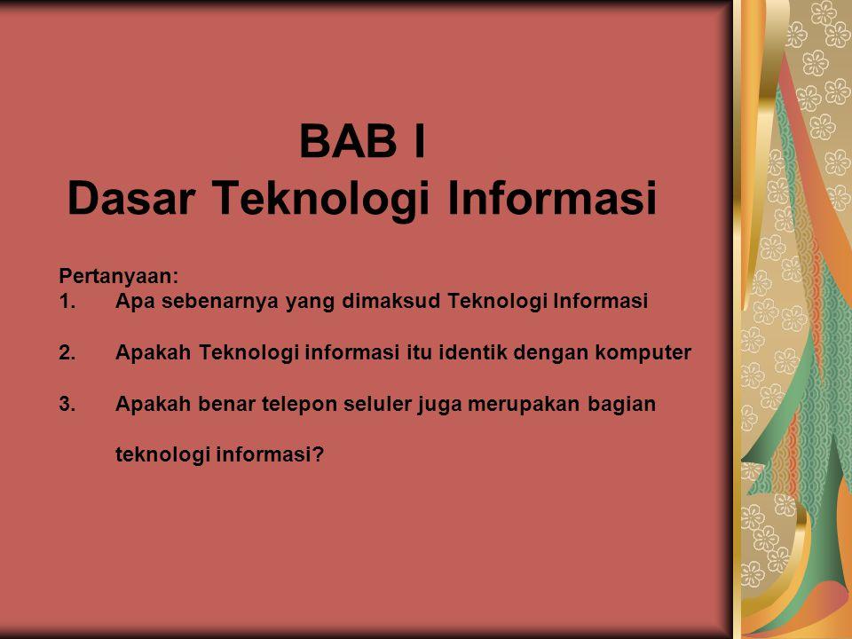 BAB I Dasar Teknologi Informasi Pertanyaan: 1.Apa sebenarnya yang dimaksud Teknologi Informasi 2.Apakah Teknologi informasi itu identik dengan komputer 3.Apakah benar telepon seluler juga merupakan bagian teknologi informasi?