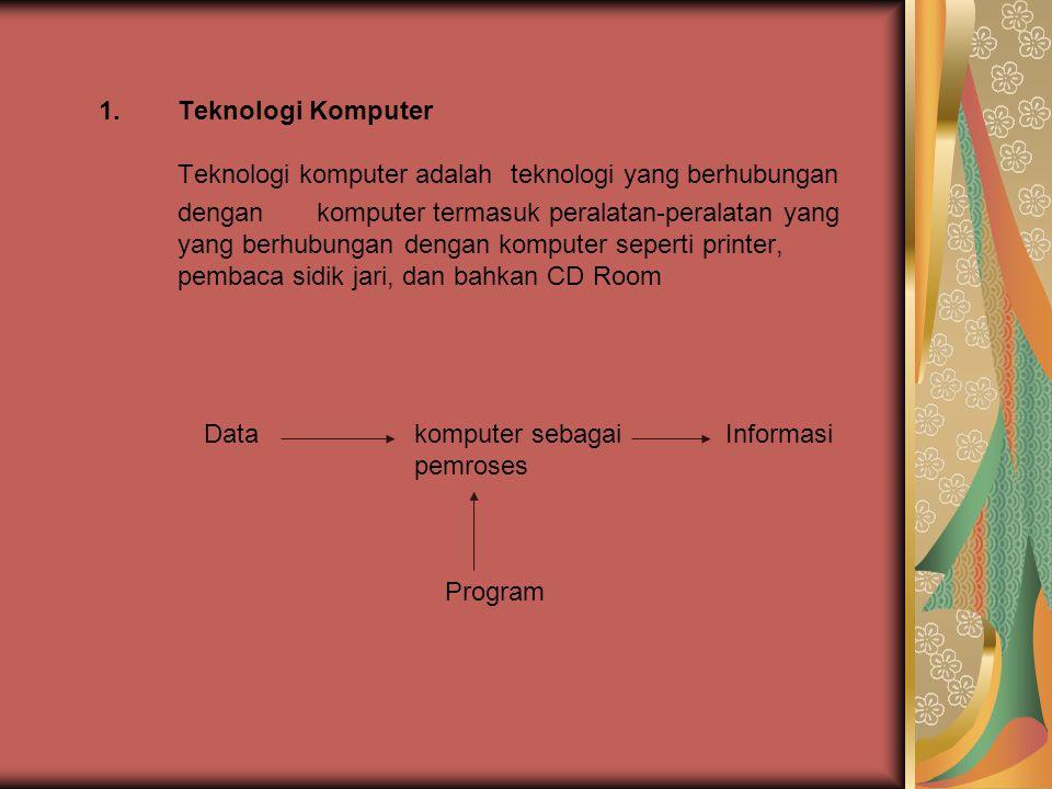 1.Teknologi Komputer Teknologi komputer adalah teknologi yang berhubungan dengan komputer termasuk peralatan-peralatan yang yang berhubungan dengan ko