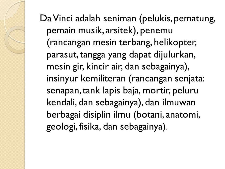 Da Vinci adalah seniman (pelukis, pematung, pemain musik, arsitek), penemu (rancangan mesin terbang, helikopter, parasut, tangga yang dapat dijulurkan